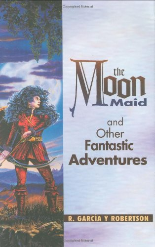 The Moon Maid and Other Fantastic Adventures: R. Garcia y Robertson