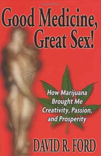 Good Medicine, Great Sex! How Marijuana Brought Me Creativity, Passion, and Prosperity: Ford, David...