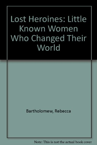 9780965611701: Lost Heroines: Little Known Women Who Changed Their World