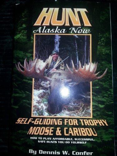 9780965628648: Hunt Alaska Now: Self-Guiding for Trophy Moose & Caribou