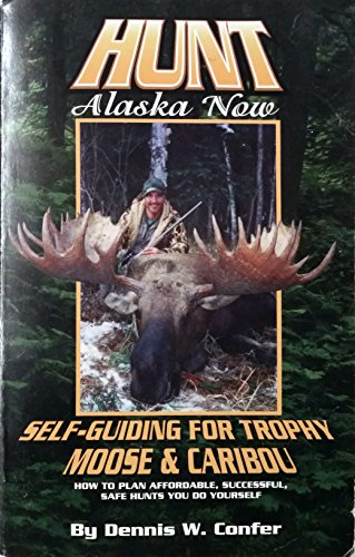 9780965628662: Hunt Alaska Now; Self-Guiding for Trophy Moose and Caribou: How to Plan Affordable, Successful Hunts You Do Yourself