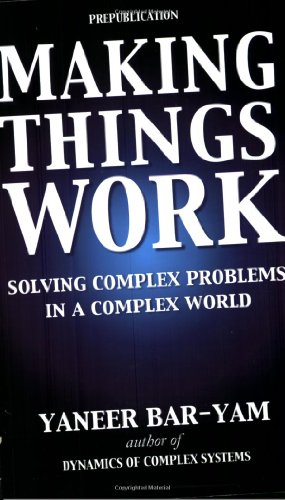 Making Things Work: Solving Complex Problems in: Yaneer Bar-Yam