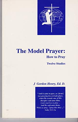 The Model Prayer: How to Pray (9780965642415) by J. Gordon Henry