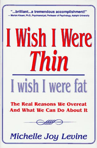 I Wish I Were Thin, I Wish I Were Fat: The Real Reasons We Overeat and What We Can Do About It