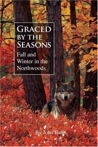 Graced by the Seasons: Fall and Winter in the Northwoods: John Bates