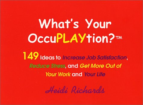 What's Your OccuPLAYtion? 149 Ideas to Increase Job Satisfaction, Reduce Stress and Get More ...