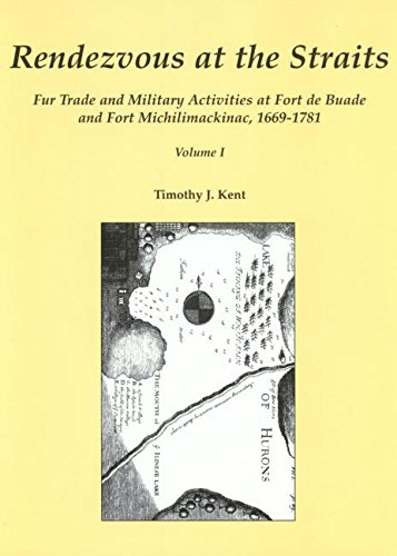 Download Rendezvous at the Straits: Fur Trade and Military Activities at Fort de Buade and Fort Michilimackinac, 1669-1781