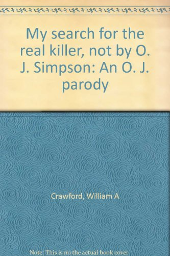 My search for the real killer, not by O. J. Simpson: An O. J. parody: William A Crawford