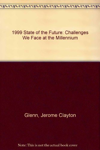 1999 State of the Future: Challenges We Face at the Millennium: Jerome Clayton Glenn, Theodore J. ...