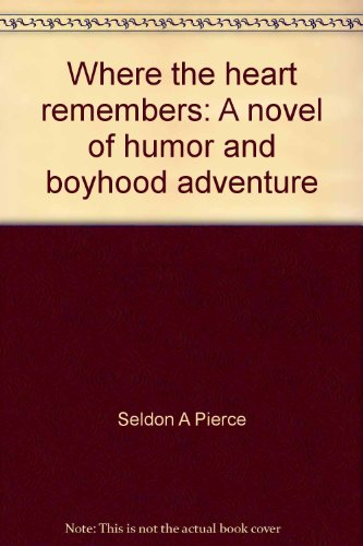 Where the Heart Remembers: a Novel of Humor and Boyhood Adventure (Multi-Copies): Pierce, Seldon A.