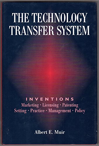 The Technology Transfer System Inventions - Marketing - Licensing - Patenting - Setting - Practic...