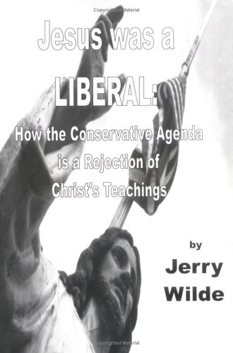 Jesus Was a Liberal: How the Conservative Agenda Is a Rejection of Christ's Teachings: Jerry ...