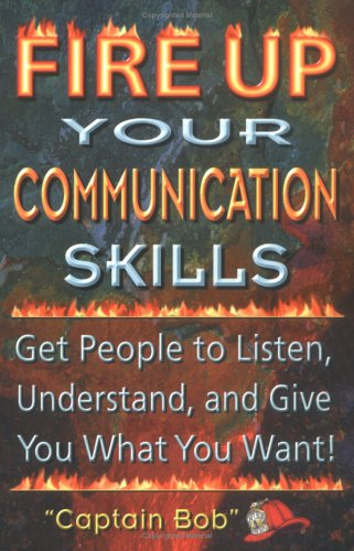 9780965762069: Fire Up Your Communication Skills: Get People to Listen, Understand, and Give You What You Want!