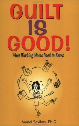 Guilt Is Good: What Working Moms Need: Muriel S. Savikas Ph.D.