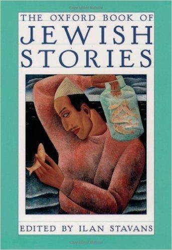The Oxford Book of Jewish Stories: Stavans, Ilan, ed.; Rabbi Nakhman of Bratzlav; Sholem Jacob ...