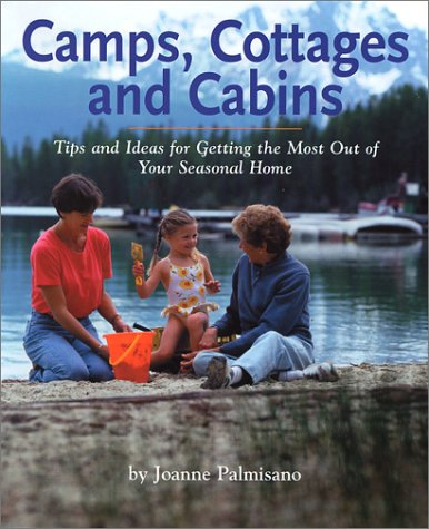 Camps, Cottages and Cabins: Tips and Ideas for Getting the Most Out of Your Seasonal Home: Joanne ...
