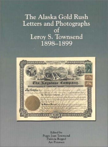 THE ALASKA GOLD RUSH LETTERS AND PHOTOGRAPHS OF LEROY STEWART TOWNSEND 1898-1899: Townsend, Peggy ...