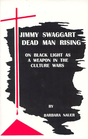 Jimmy Swaggart--Dead Man Rising : On Black Light as a Weapon in the Culture Wars: Barbara Nauer