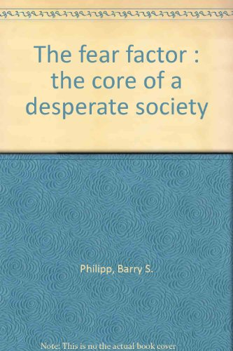 The fear factor : the core of a desperate society by Philipp, Barry S.: Barry S. Philipp