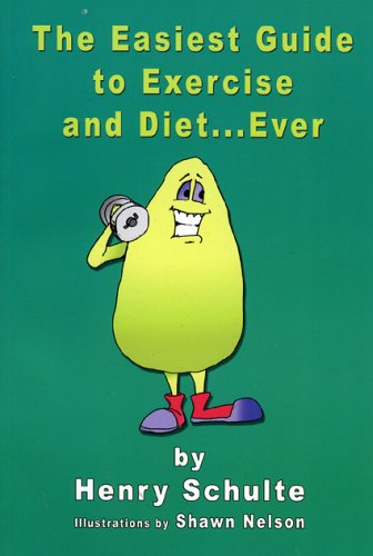 The Easiest Guide to Exercise and Diet. Ever: Henry Schulte
