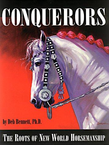 Conquerors: The Roots of New World Horsemanship: Bennett, Deb, M.D.
