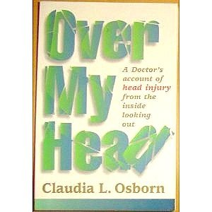 Over My Head: A Doctor's Account of Head Injury from the Inside Looking Out: Osborn, Claudia L...