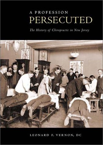 A Profession Persecuted: The History of Chiropractic in New Jersey: Vernon, Leonard F.