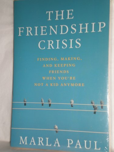 9780965915014: The Friendship Crisis: Finding, Making, and Keeping Friends When You're Not a Kid Anymore