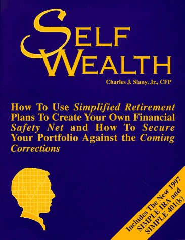 9780965934794: Self Wealth: How to Use Simplified Retirement Plans to Create Your Own Financial Safety Net & How to Secure Your Portfolio Against the Coming Corrections