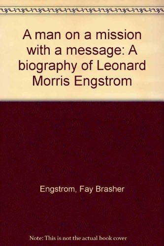 A man on a mission with a message: A biography of Leonard Morris Engstrom: Engstrom, Fay Brasher
