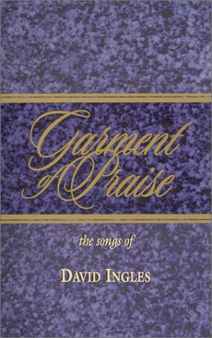 Garment of Praise-The Songs of David Ingles: 123 Songs and Choruses by David Ingles