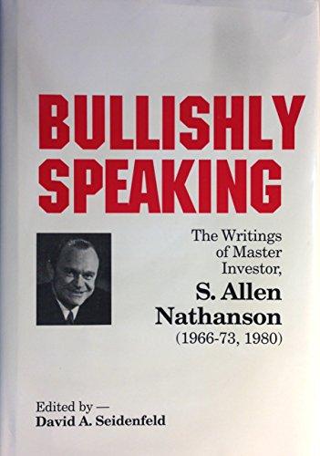 Bullishly Speaking: The Writings of Master Investor S. Allen Nathanson 1966-1973, 1980: Nathanson, ...