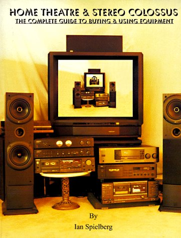 9780965958202: Home Theatre & Stereo Colossus: The Complete Guide to Buying & Using Equipment