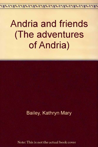 Andria and friends (The adventures of Andria): Kathryn Mary Bailey