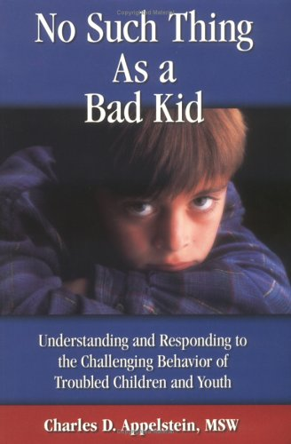 No Such Thing As a Bad Kid!: Understanding and Responding to the Challenging Behavior of Troubled ...