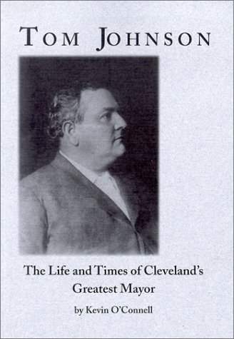 TOM JOHNSON THE LIFE AND TIMES OF CLEVELAND'S GREATEST MAYOR: O'CONNELL KEVIN