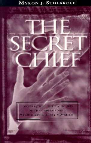 The Secret Chief: Conversations With a Pioneer of the Underground Psychedelic Therapy Movement: ...