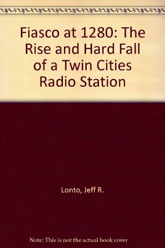 Fiasco At 1280 : The Rise And Hard Fall Of A Twin Cities Radio Station: Lonto, Jeff R.