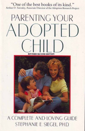 Parenting your adopted child: A complete and loving guide: Siegel, Stephanie E