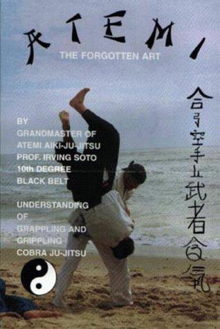Atemi - The Forgotten Art: Understanding of Grappling & Grippling: Irving Soto