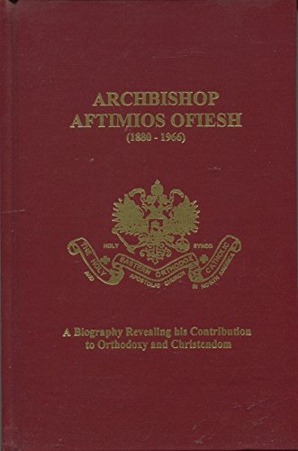 9780966090819: Archbishop Aftimios Ofiesh, 1880-1966: A biography revealing his contribution to Orthodoxy and Christendom