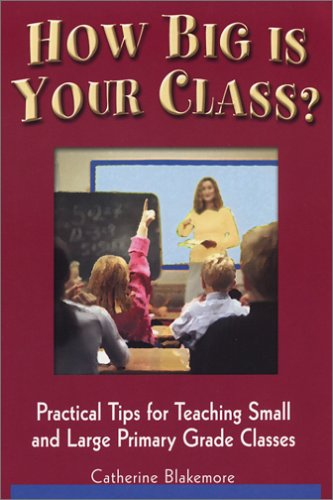 How Big Is Your Class? Practical Tips for Teaching Small and Large Primary Grade Classes: Blakemore...