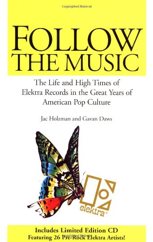 Follow the Music: The Life and High Times of Elektra Records in the Great Years of American Pop ...