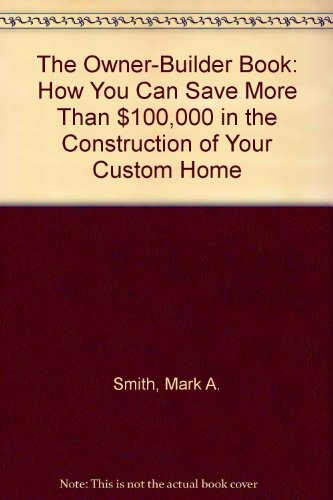 The Owner-Builder Book: How You Can Save More Than $100,000 in the Construction of Your Custom Home...