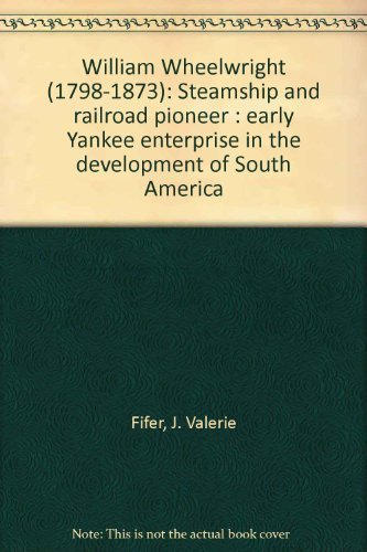 9780966146608: William Wheelwright (1798-1873), steamship and railroad pioneer: Early Yankee enterprise in the development of South America