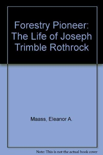Forestry pioneer: The life of Joseph Trimble Rothrock: Maass, Eleanor A