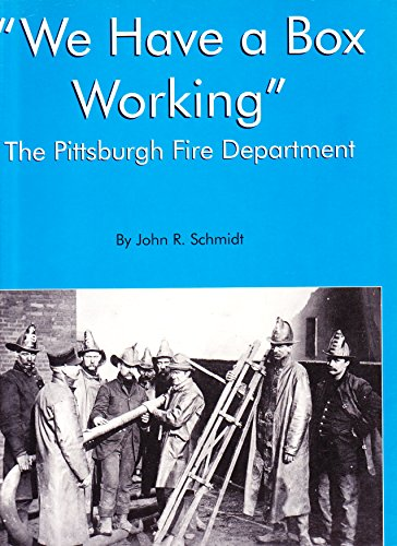 We Have A Box Working: The Pittsburgh Fire Department: Schmidt, John R.