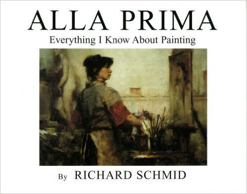 Alla Prima: Everything I Know About Painting: Schmid, Richard