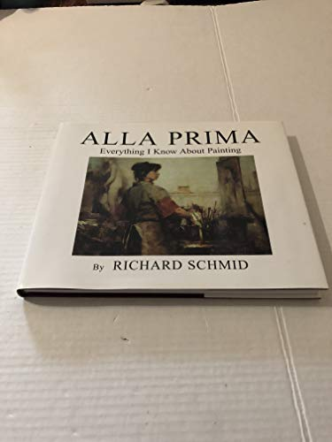 Alla Prima: Everything I Know About Painting: Richard Schmid
