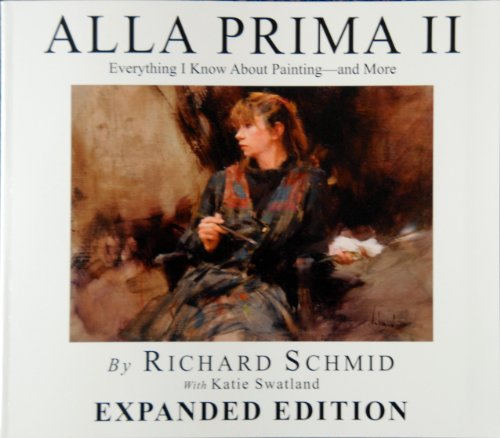 9780966211740: Alla Prima II Everything I Know about Painting--And More by Richard Schmid with Katie Swatland (2013-08-02)